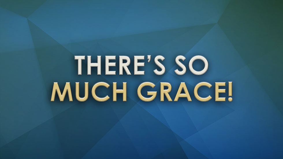 There's So Much Grace!
